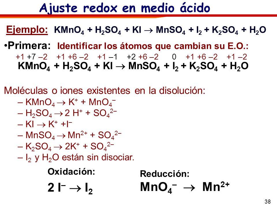 38 Ejemplo: KMnO 4 + H 2 SO 4 + KI MnSO 4 + I 2 + K 2 SO 4 + H 2 O Ajuste redox en medio ácido Oxidación: 2 I – I 2 Reducción: MnO 4 – Mn 2+ Primera: