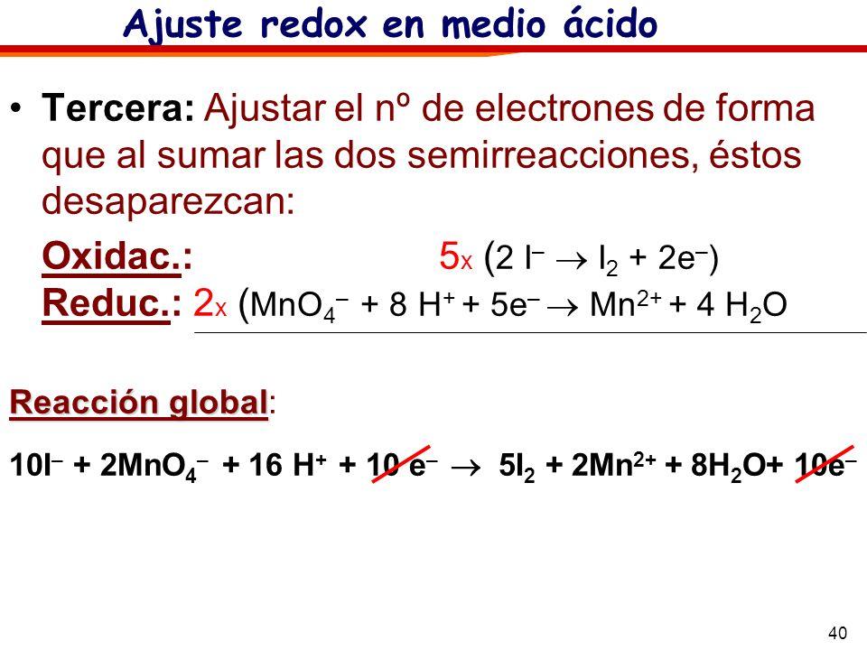 40 Tercera: Ajustar el nº de electrones de forma que al sumar las dos semirreacciones, éstos desaparezcan: Oxidac.: 5 x ( 2 I – I 2 + 2e – ) Reduc.: 2