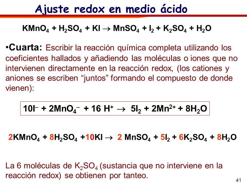41 Ajuste redox en medio ácido KMnO 4 + H 2 SO 4 + KI MnSO 4 + I 2 + K 2 SO 4 + H 2 O 10I – + 2MnO 4 – + 16 H + 5I 2 + 2Mn 2+ + 8H 2 O Cuarta: Escribi