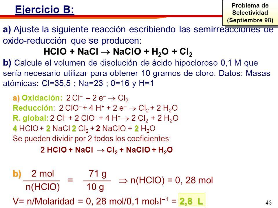 43 a) Ajuste la siguiente reacción escribiendo las semirreacciones de oxido-reducción que se producen: HClO + NaCl NaClO + H 2 O + Cl 2 b) Calcule el