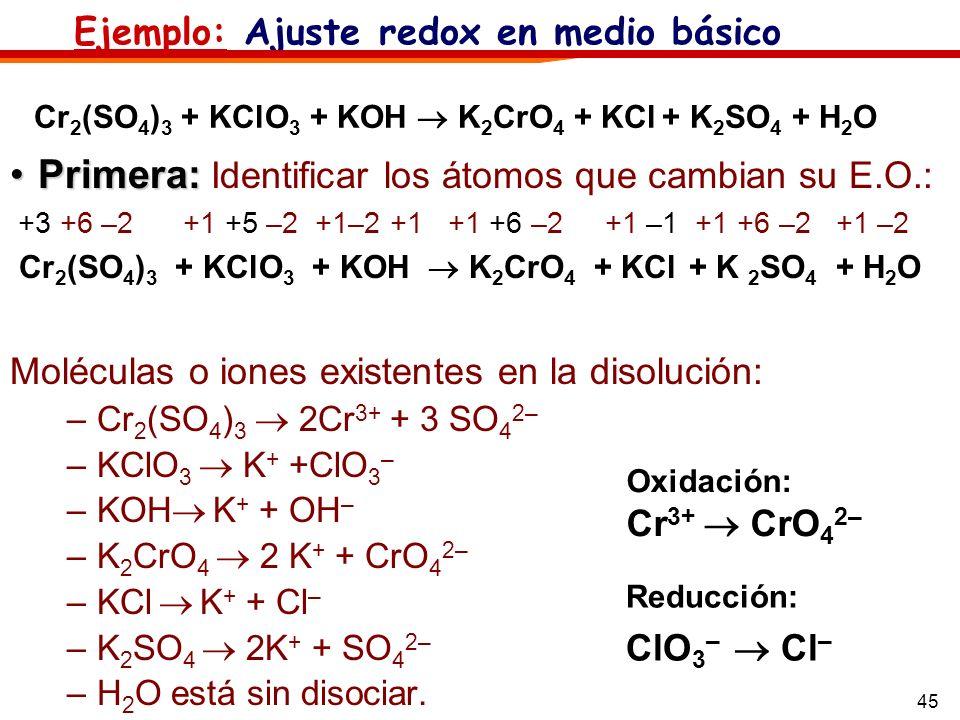 45 Cr 2 (SO 4 ) 3 + KClO 3 + KOH K 2 CrO 4 + KCl + K 2 SO 4 + H 2 O Primera:Primera: Identificar los átomos que cambian su E.O.: +3 +6 –2 +1 +5 –2 +1–