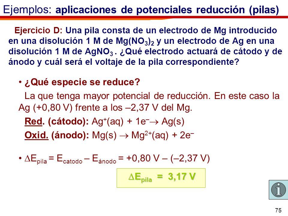 75 Ejercicio D: Una pila consta de un electrodo de Mg introducido en una disolución 1 M de Mg(NO 3 ) 2 y un electrodo de Ag en una disolución 1 M de A