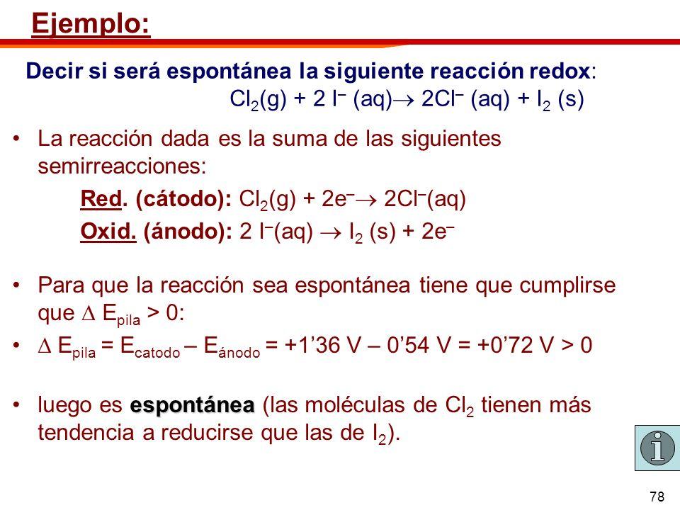78 Ejemplo: La reacción dada es la suma de las siguientes semirreacciones: Red. (cátodo): Cl 2 (g) + 2e – 2Cl – (aq) Oxid. (ánodo): 2 I – (aq) I 2 (s)