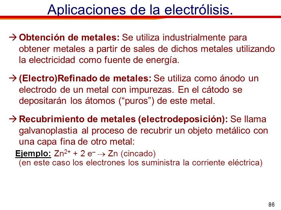 86 Aplicaciones de la electrólisis. Obtención de metales: Se utiliza industrialmente para obtener metales a partir de sales de dichos metales utilizan