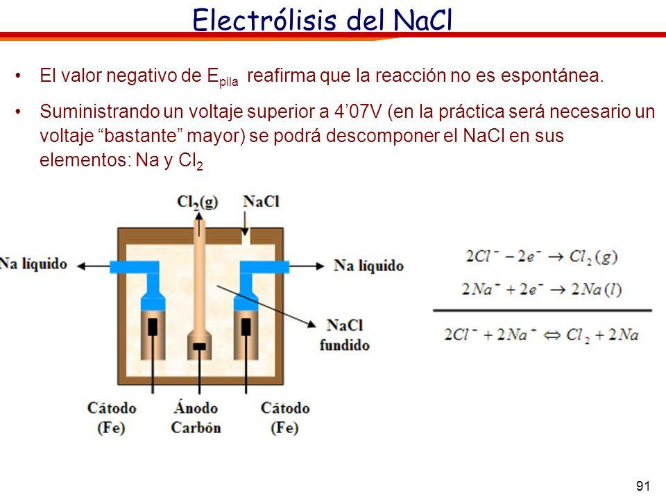 91 Electrólisis del NaCl El valor negativo de E pila reafirma que la reacción no es espontánea. Suministrando un voltaje superior a 407V (en la prácti