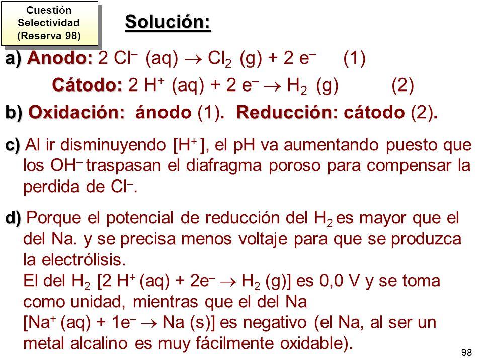 98 a)Ánodo: a) Ánodo: 2 Cl – (aq) Cl 2 (g) + 2 e – (1) Cátodo: Cátodo: 2 H + (aq) + 2 e – H 2 (g) (2) b)Oxidación: Reducción b) Oxidación: ánodo (1).