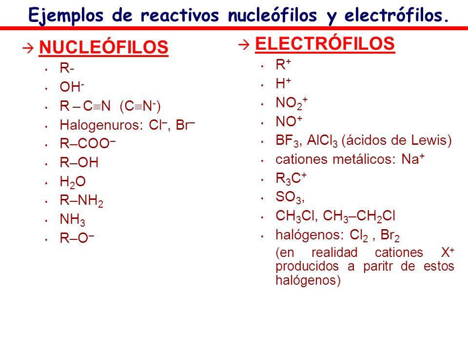 Ejemplos de reactivos nucleófilos y electrófilos. NUCLEÓFILOS R- OH - R – C N (C N - ) Halogenuros: Cl –, Br – R–COO – R–OH H 2 O R–NH 2 NH 3 R–O – EL