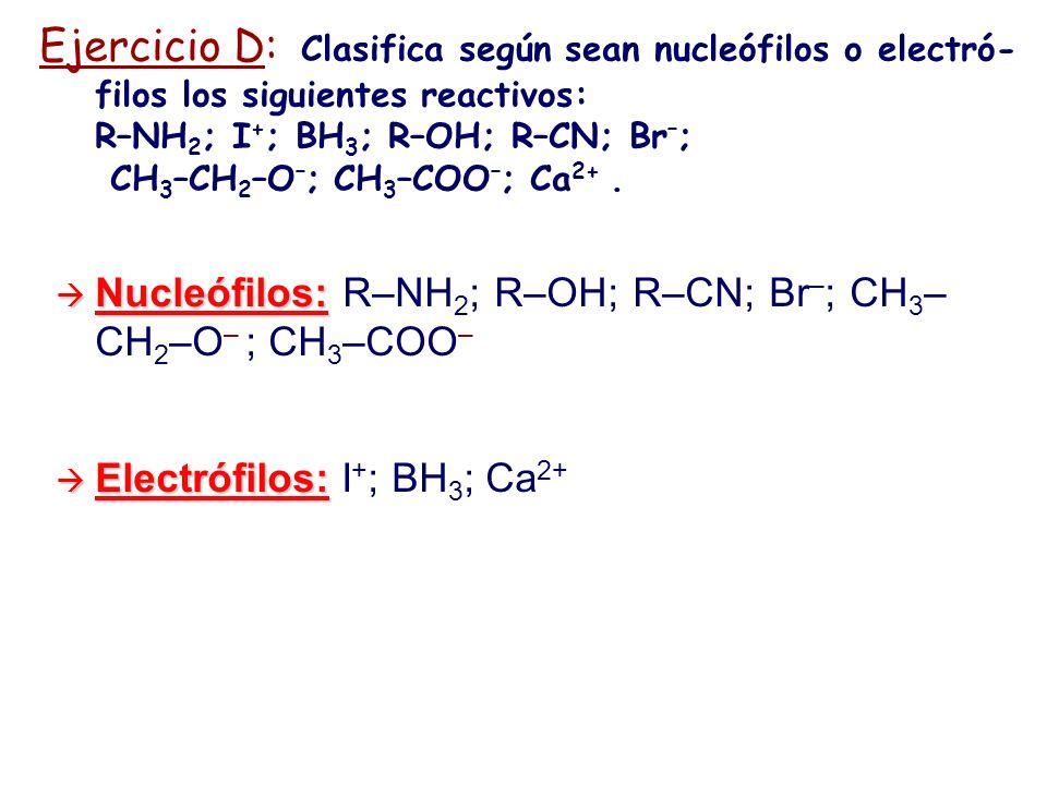 Ejercicio D: Clasifica según sean nucleófilos o electró- filos los siguientes reactivos: R–NH 2 ; I + ; BH 3 ; R–OH; R–CN; Br – ; CH 3 –CH 2 –O – ; CH