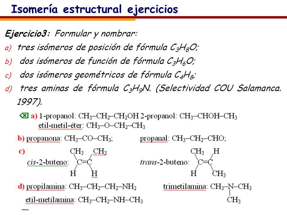 Isomería estructural ejercicios Ejercicio3: Formular y nombrar: a) tres isómeros de posición de fórmula C 3 H 8 O; b) dos isómeros de función de fórmula C 3 H 6 O; c) dos isómeros geométricos de fórmula C 4 H 8 ; d) tres aminas de fórmula C 3 H 9 N.