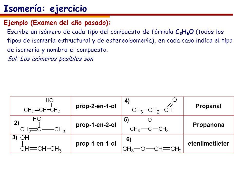 prop-2-en-1-olPropanal prop-1-en-2-olPropanona prop-1-en-1-oletenilmetileter Ejemplo (Examen del año pasado): Escribe un isómero de cada tipo del compuesto de fórmula C 3 H 6 O (todos los tipos de isomería estructural y de estereoisomería), en cada caso indica el tipo de isomería y nombra el compuesto.