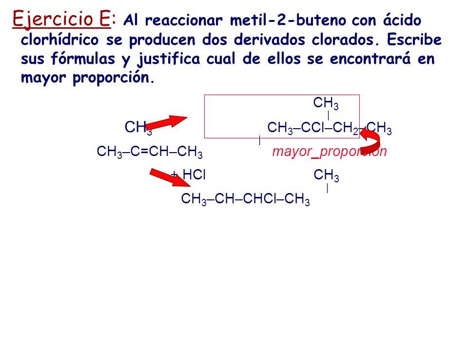 Ejercicio E: Al reaccionar metil-2-buteno con ácido clorhídrico se producen dos derivados clorados. Escribe sus fórmulas y justifica cual de ellos se
