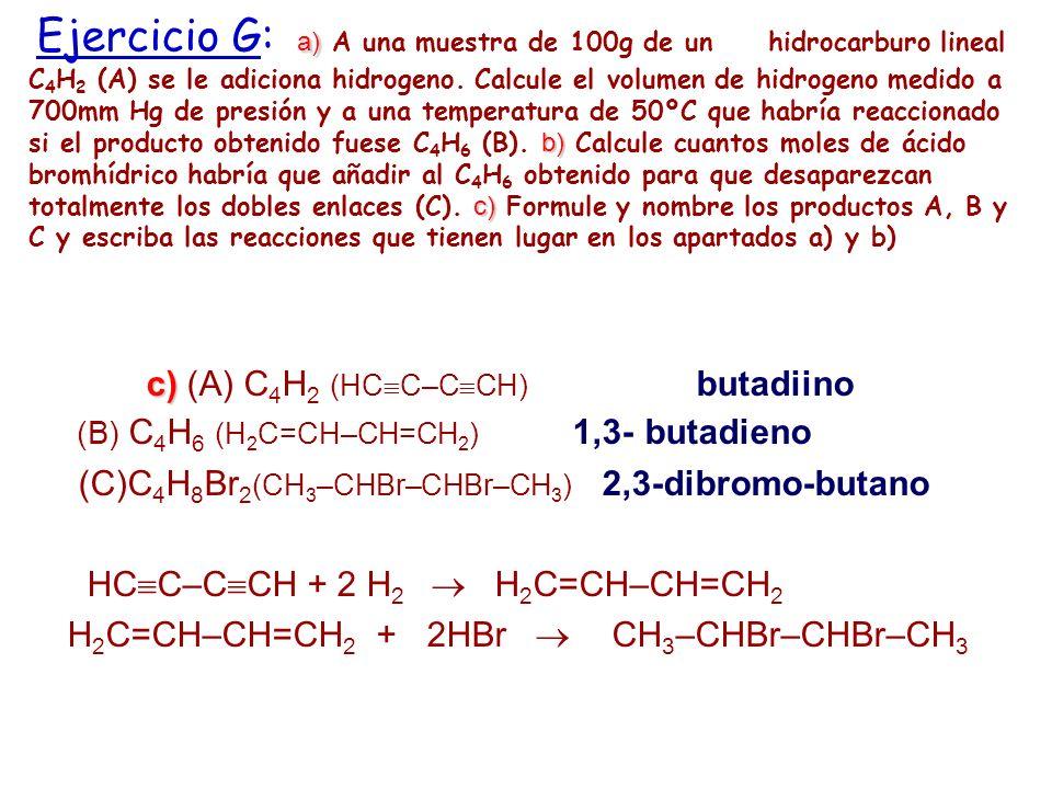 a) b) c) Ejercicio G: a) A una muestra de 100g de un hidrocarburo lineal C 4 H 2 (A) se le adiciona hidrogeno. Calcule el volumen de hidrogeno medido