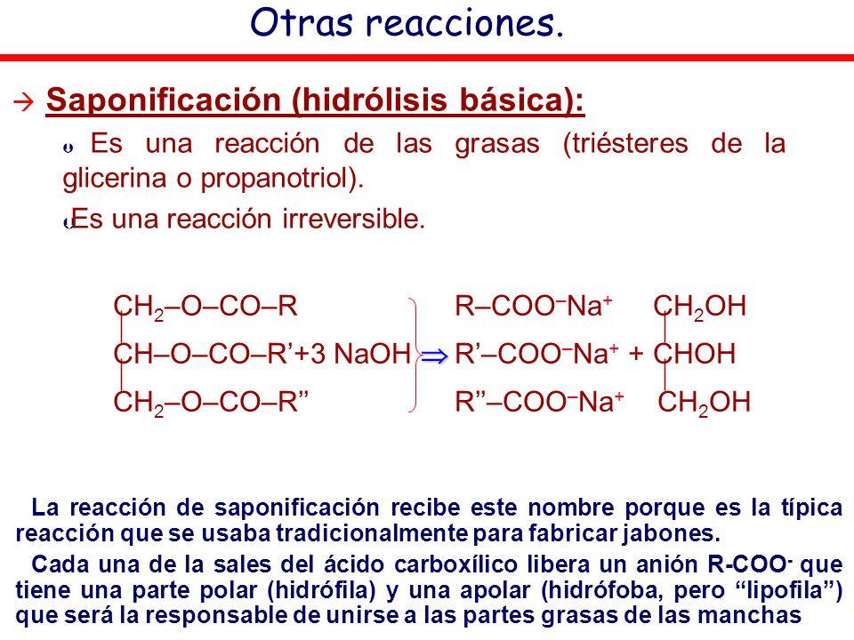 Otras reacciones. Saponificación (hidrólisis básica): Þ Es una reacción de las grasas (triésteres de la glicerina o propanotriol). Þ Es una reacción i