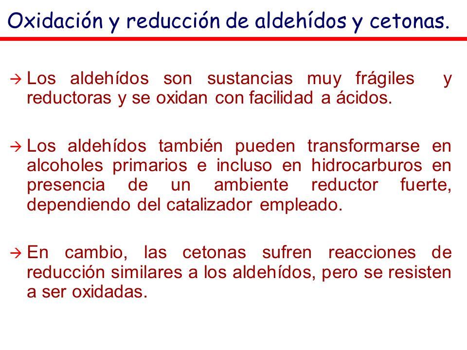 Oxidación y reducción de aldehídos y cetonas. Los aldehídos son sustancias muy frágiles y reductoras y se oxidan con facilidad a ácidos. Los aldehídos