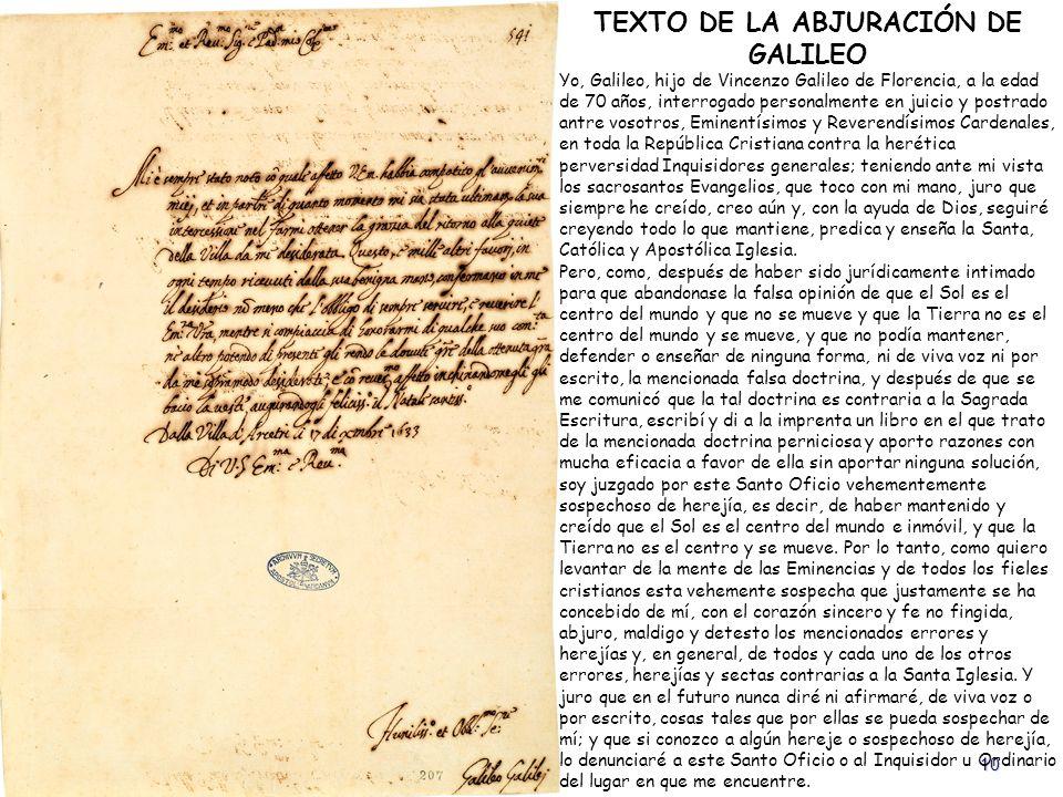 10 TEXTO DE LA ABJURACIÓN DE GALILEO Yo, Galileo, hijo de Vincenzo Galileo de Florencia, a la edad de 70 años, interrogado personalmente en juicio y p