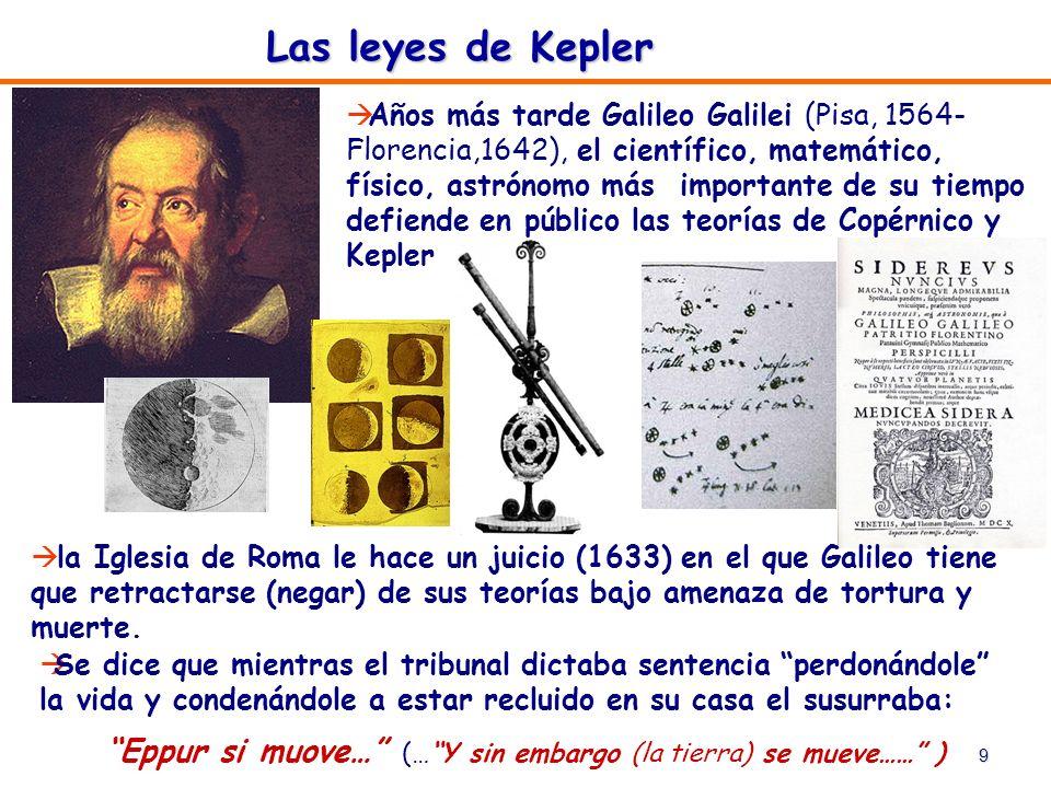 9 Las leyes de Kepler Años más tarde Galileo Galilei (Pisa, 1564- Florencia,1642), el científico, matemático, físico, astrónomo más importante de su t