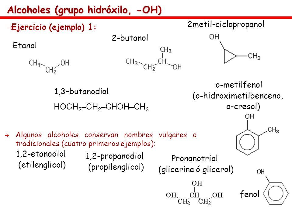 Alcoholes (grupo hidróxilo, -OH) Ejercicio (ejemplo) 1: Etanol 2-butanol fenol o-metilfenol (o-hidroximetilbenceno, o-cresol) 2metil-ciclopropanol 1,3