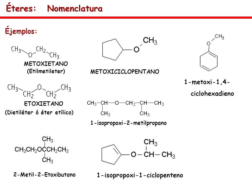 Éjemplos: 2-Metil-2-Etoxibutano ETOXIETANO (Dietiléter ó éter etílico) METOXIETANO (Etilmetileter) METOXICICLOPENTANO 1-isopropoxi-2-metilpropano 1-is