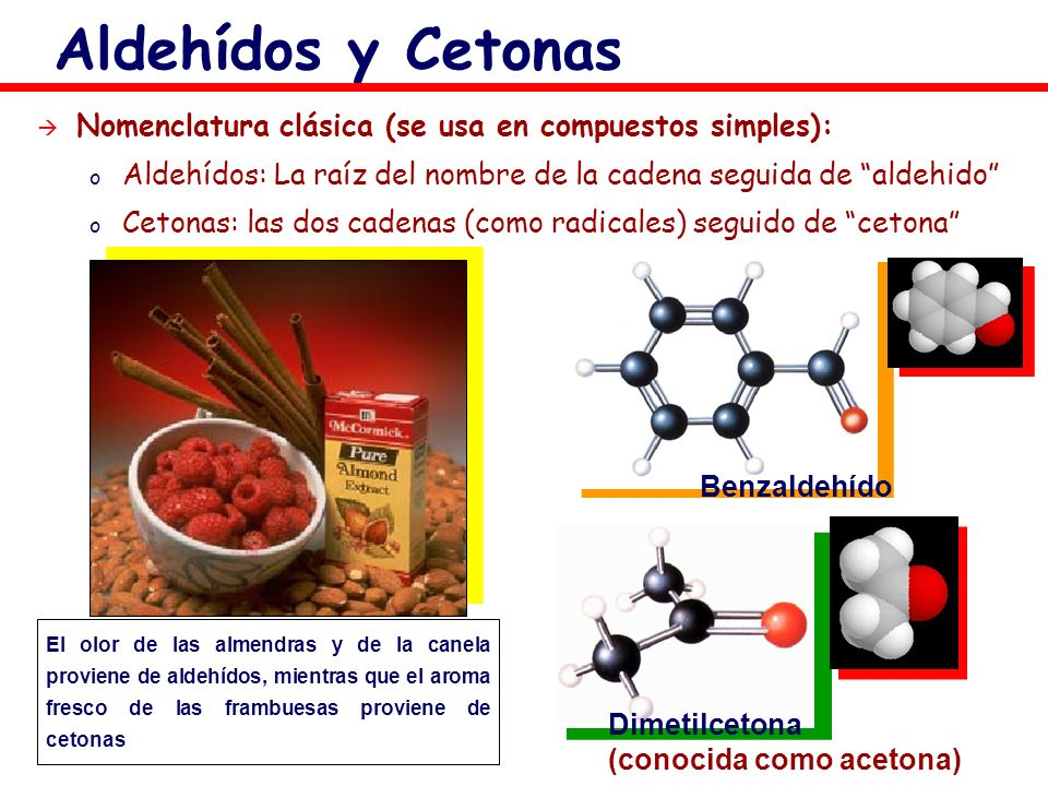 Dimetilcetona (conocida como acetona) Benzaldehído El olor de las almendras y de la canela proviene de aldehídos, mientras que el aroma fresco de las