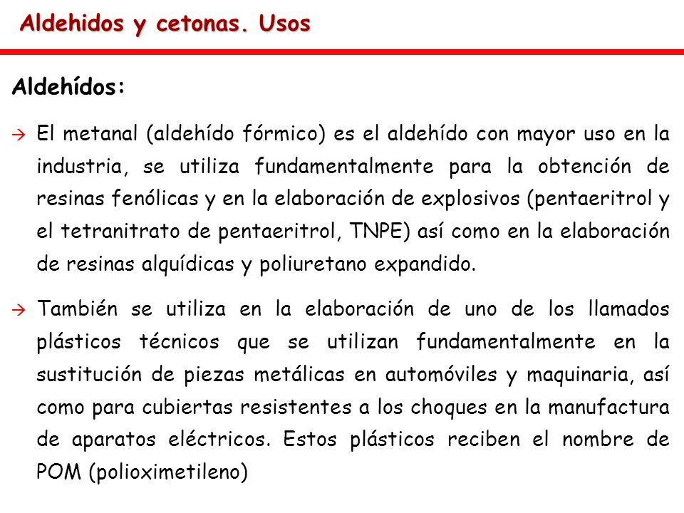 Aldehidos y cetonas. Usos Aldehídos: El metanal (aldehído fórmico) es el aldehído con mayor uso en la industria, se utiliza fundamentalmente para la o