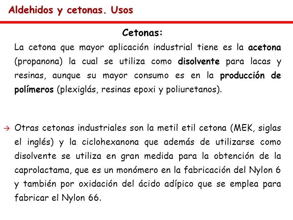 Aldehidos y cetonas. Usos Cetonas: La cetona que mayor aplicación industrial tiene es la acetona (propanona) la cual se utiliza como disolvente para l