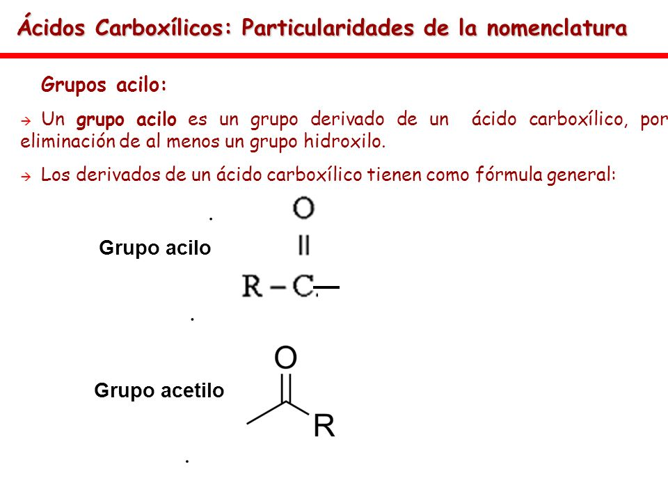 Ácidos Carboxílicos: Particularidades de la nomenclatura Grupos acilo: Un grupo acilo es un grupo derivado de un ácido carboxílico, por eliminación de