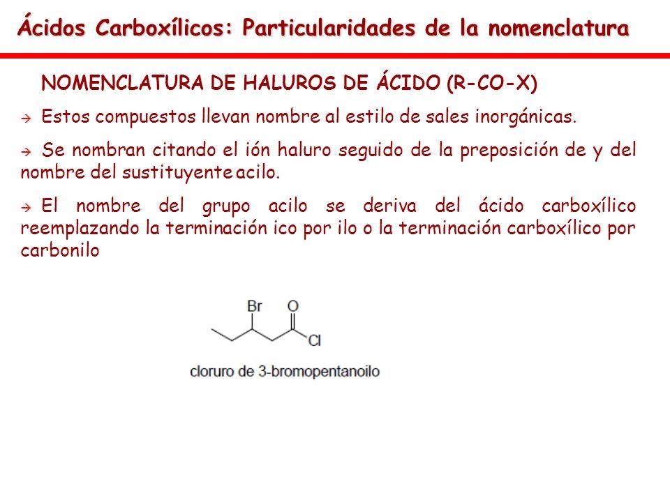 Ácidos Carboxílicos: Particularidades de la nomenclatura NOMENCLATURA DE HALUROS DE ÁCIDO (R-CO-X) Estos compuestos llevan nombre al estilo de sales i