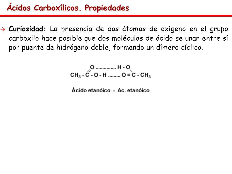 Ácidos Carboxílicos. Propiedades Curiosidad: La presencia de dos átomos de oxígeno en el grupo carboxilo hace posible que dos moléculas de ácido se un