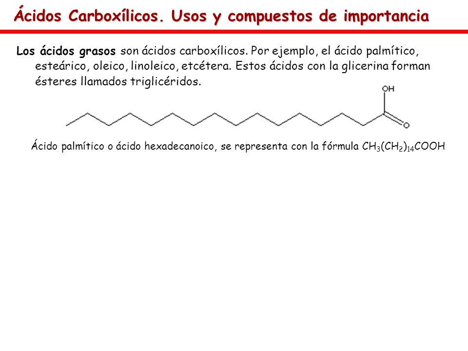 Ácidos Carboxílicos. Usos y compuestos de importancia Los ácidos grasos son ácidos carboxílicos. Por ejemplo, el ácido palmítico, esteárico, oleico, l