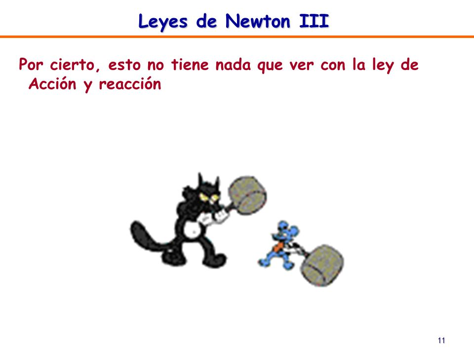 11 Leyes de Newton III Por cierto, esto no tiene nada que ver con la ley de Acción y reacción