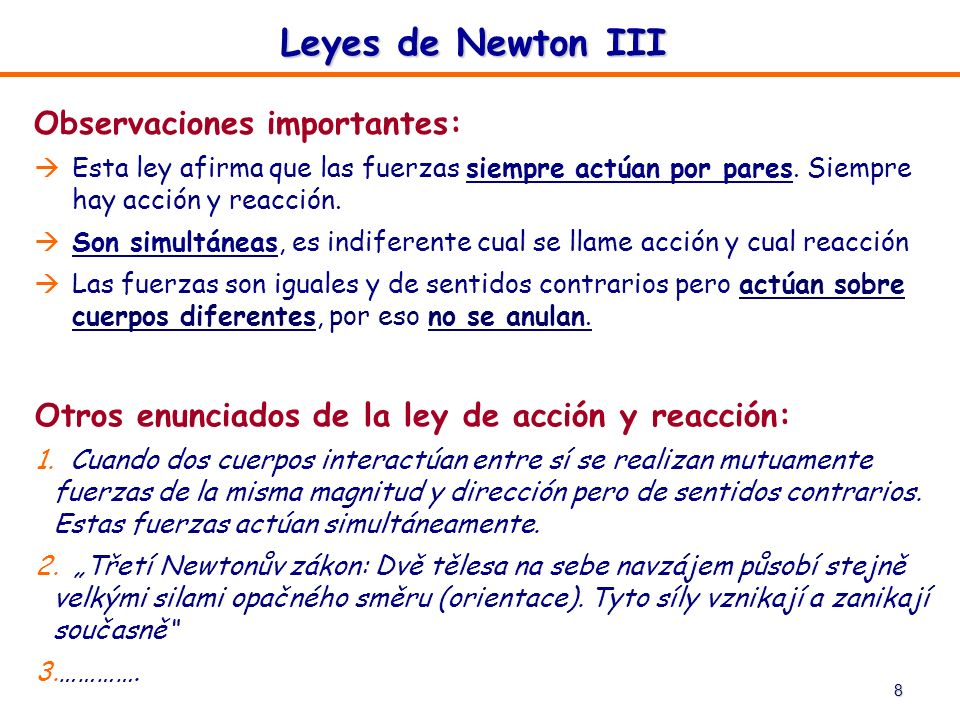 8 Leyes de Newton III Observaciones importantes: Esta ley afirma que las fuerzas siempre actúan por pares. Siempre hay acción y reacción. Son simultán