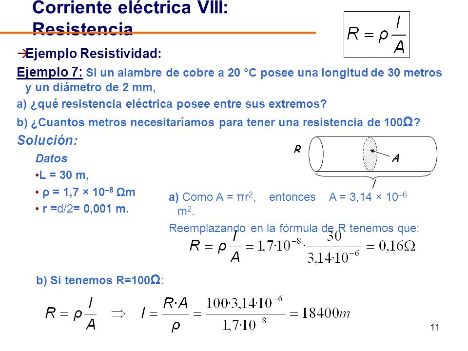 11 Ejemplo Resistividad: Ejemplo 7: Si un alambre de cobre a 20 °C posee una longitud de 30 metros y un diámetro de 2 mm, a) ¿qué resistencia eléctrica posee entre sus extremos.