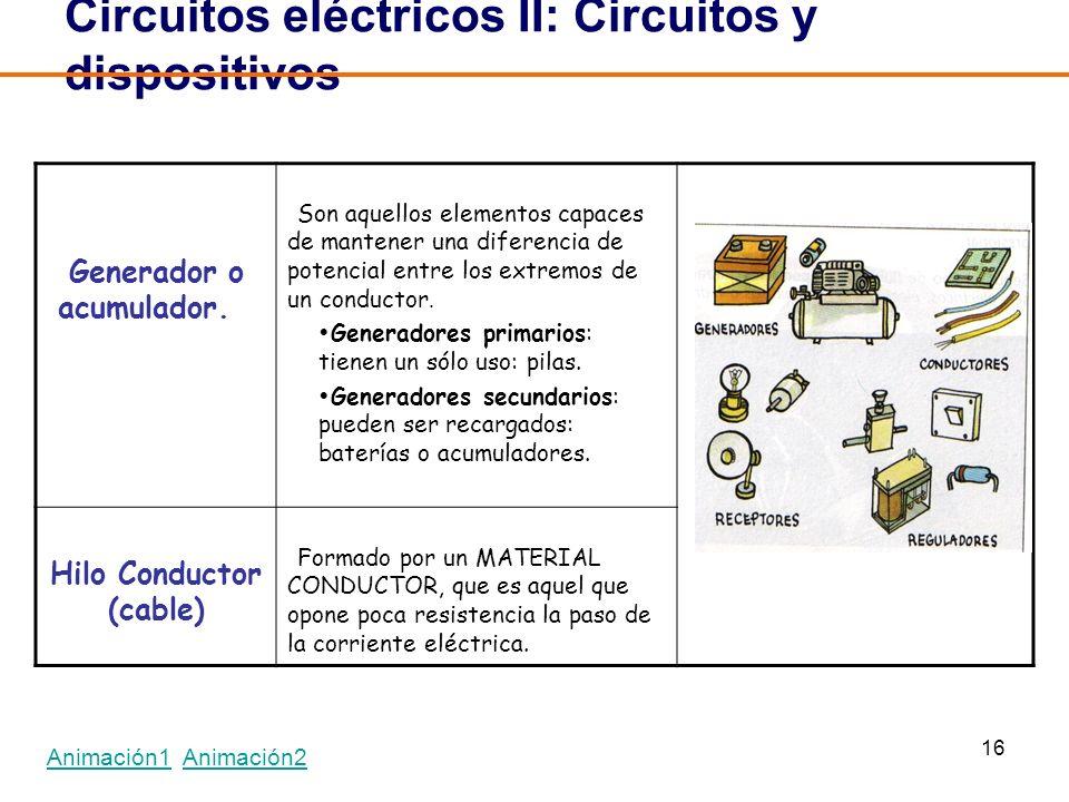 16 Circuitos eléctricos II: Circuitos y dispositivos Generador o acumulador. Son aquellos elementos capaces de mantener una diferencia de potencial en