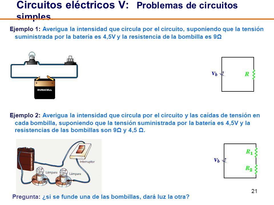 21 Circuitos eléctricos V: Problemas de circuitos simples. Ejemplo 1: Averigua la intensidad que circula por el circuito, suponiendo que la tensión su