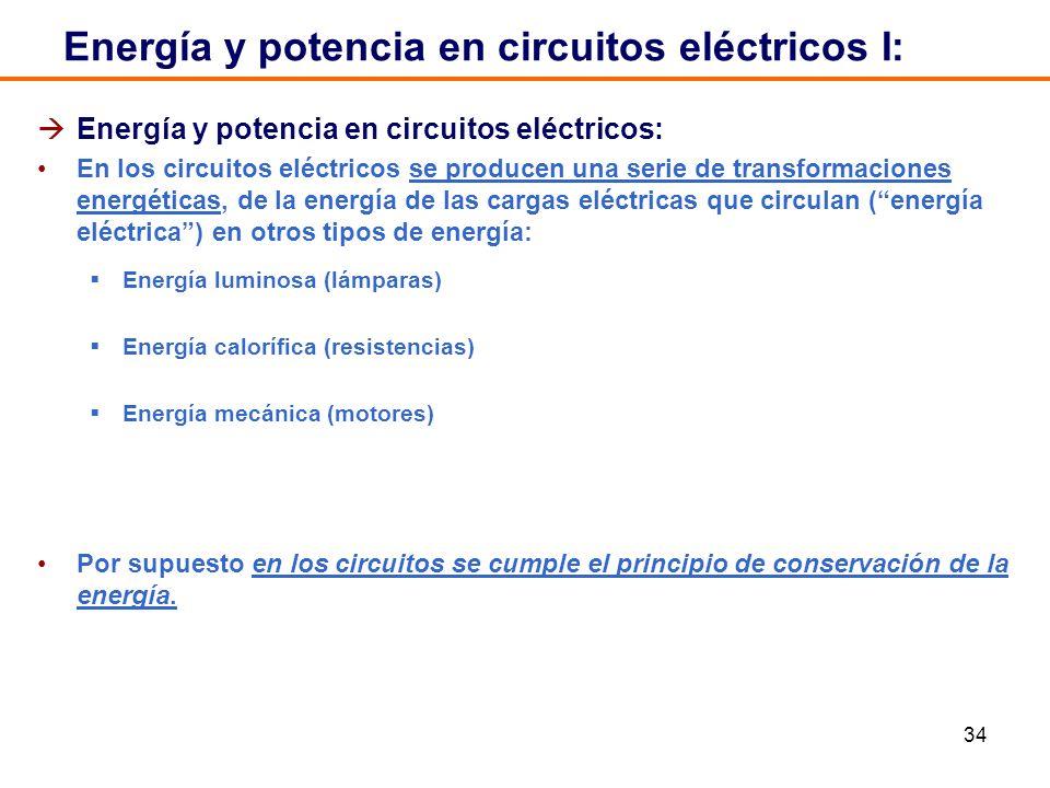 34 Energía y potencia en circuitos eléctricos I: Energía y potencia en circuitos eléctricos: En los circuitos eléctricos se producen una serie de transformaciones energéticas, de la energía de las cargas eléctricas que circulan (energía eléctrica) en otros tipos de energía: Energía luminosa (lámparas) Energía calorífica (resistencias) Energía mecánica (motores) Por supuesto en los circuitos se cumple el principio de conservación de la energía.