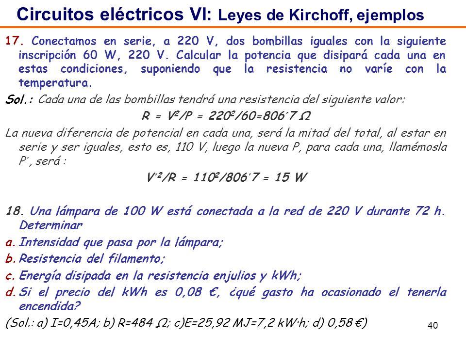 40 17. Conectamos en serie, a 220 V, dos bombillas iguales con la siguiente inscripción 60 W, 220 V. Calcular la potencia que disipará cada una en est