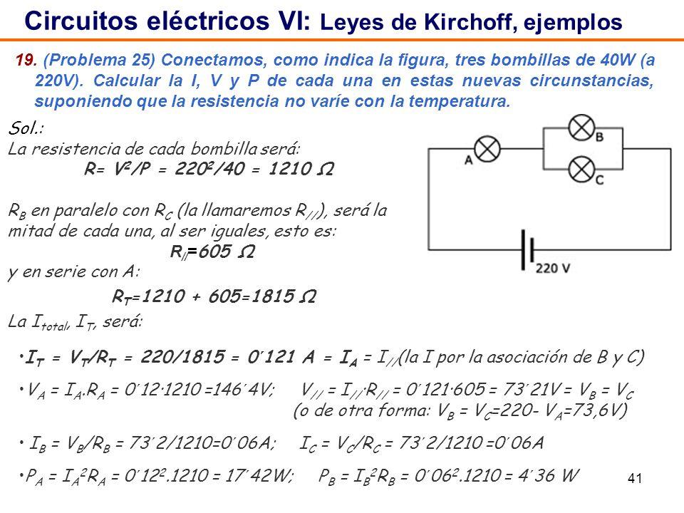 41 19. (Problema 25) Conectamos, como indica la figura, tres bombillas de 40W (a 220V). Calcular la I, V y P de cada una en estas nuevas circunstancia