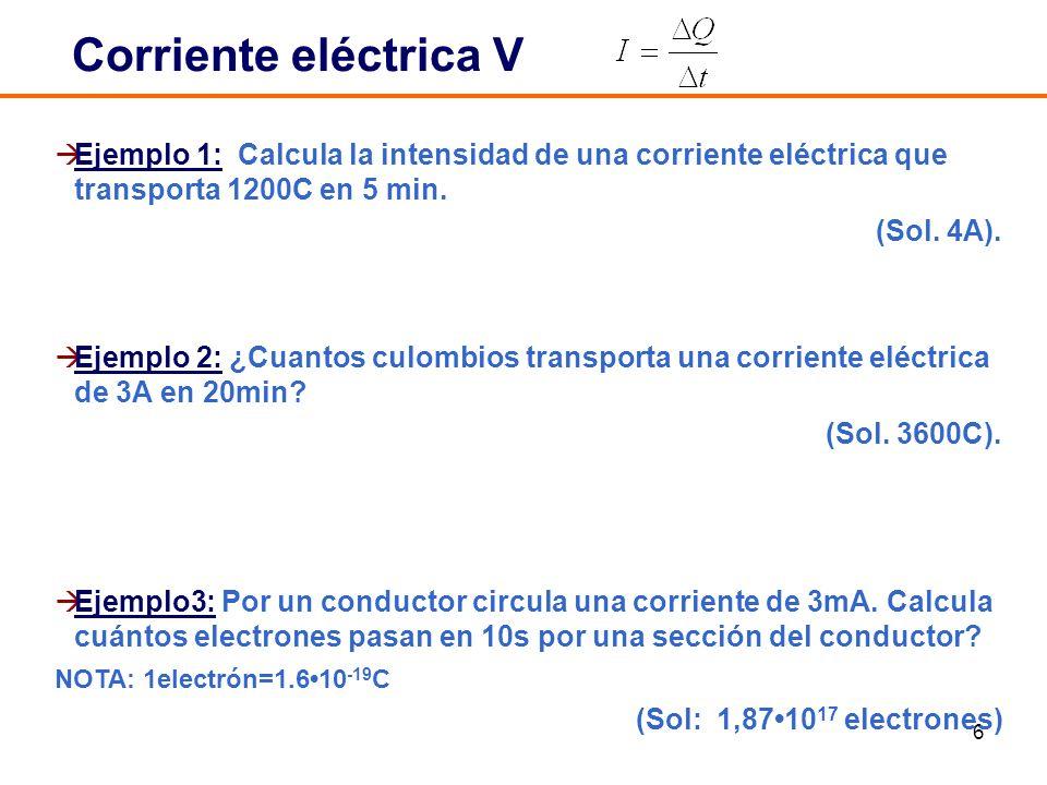 6 Ejemplo 1: Calcula la intensidad de una corriente eléctrica que transporta 1200C en 5 min. (Sol. 4A). Ejemplo 2: ¿Cuantos culombios transporta una c