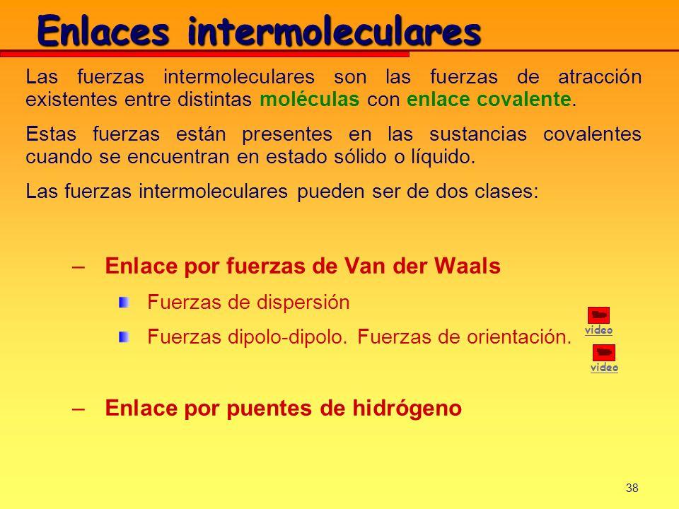 38 Enlaces intermoleculares Las fuerzas intermoleculares son las fuerzas de atracción existentes entre distintas moléculas con enlace covalente. Estas