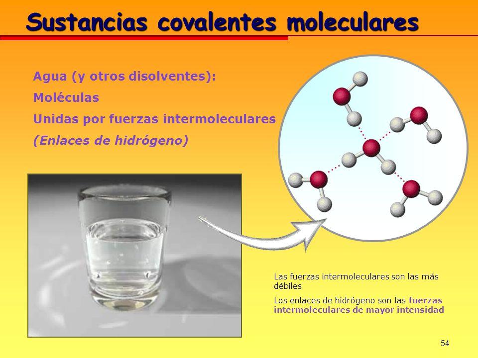 54 Agua (y otros disolventes): Moléculas Unidas por fuerzas intermoleculares (Enlaces de hidrógeno) Las fuerzas intermoleculares son las más débiles L