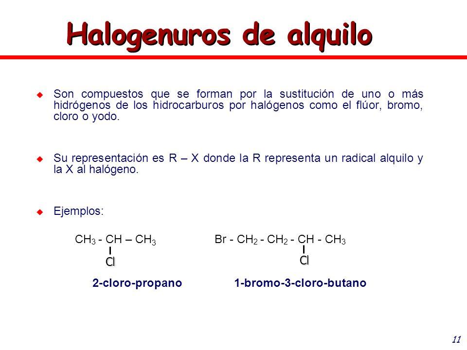11 Halogenuros de alquilo Son compuestos que se forman por la sustitución de uno o más hidrógenos de los hidrocarburos por halógenos como el flúor, br