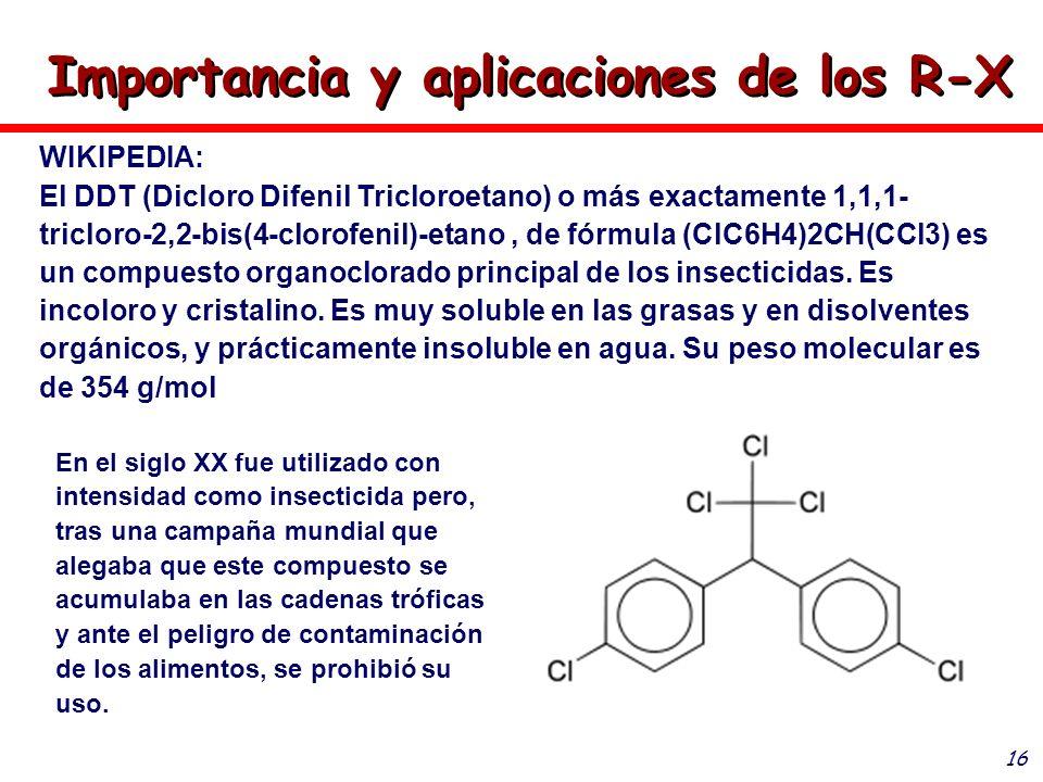 16 Importancia y aplicaciones de los R-X WIKIPEDIA: El DDT (Dicloro Difenil Tricloroetano) o más exactamente 1,1,1- tricloro-2,2-bis(4-clorofenil)-eta