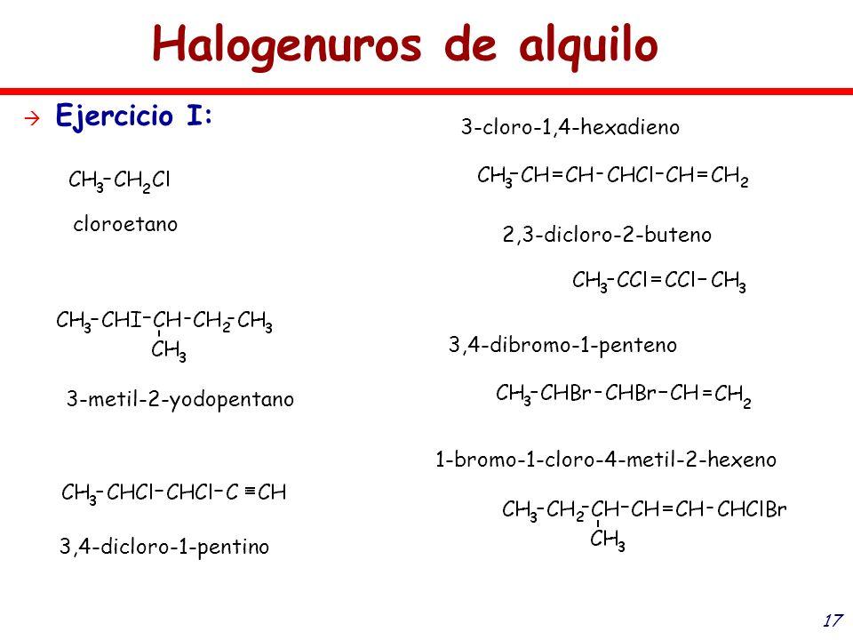 17 Halogenuros de alquilo Ejercicio I: cloroetano 3-metil-2-yodopentano 3,4-dicloro-1-pentino 3-cloro-1,4-hexadieno 2,3-dicloro-2-buteno 3,4-dibromo-1