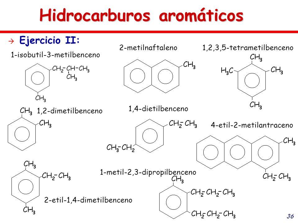 36 Hidrocarburos aromáticos Ejercicio II: 1-isobutil-3-metilbenceno 2-metilnaftaleno 1,2-dimetilbenceno 1,4-dietilbenceno 2-etil-1,4-dimetilbenceno 1-