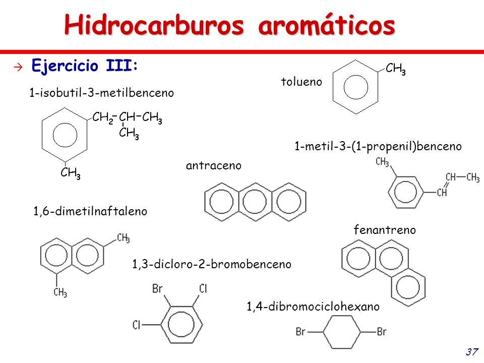 37 Hidrocarburos aromáticos Ejercicio III: 1-isobutil-3-metilbenceno 1,4-dibromociclohexano 1,6-dimetilnaftaleno antraceno 1,3-dicloro-2-bromobenceno