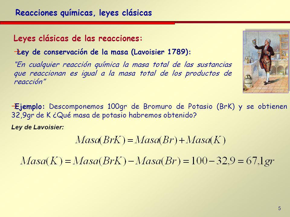 5 Leyes clásicas de las reacciones: Ley de conservación de la masa (Lavoisier 1789): En cualquier reacción química la masa total de las sustancias que reaccionan es igual a la masa total de los productos de reacción Reacciones químicas, leyes clásicas Ejemplo: Descomponemos 100gr de Bromuro de Potasio (BrK) y se obtienen 32,9gr de K ¿Qué masa de potasio habremos obtenido.