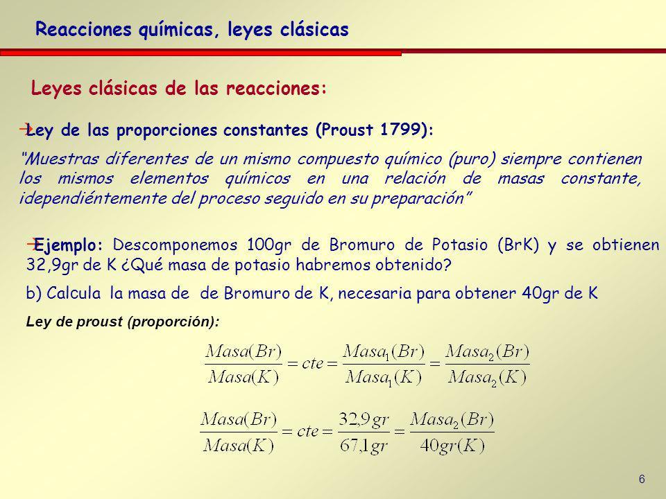 6 Leyes clásicas de las reacciones: Reacciones químicas, leyes clásicas Ejemplo: Descomponemos 100gr de Bromuro de Potasio (BrK) y se obtienen 32,9gr de K ¿Qué masa de potasio habremos obtenido.