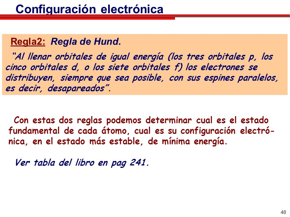 48 Configuración electrónica Regla2: Regla de Hund. Al llenar orbitales de igual energía (los tres orbitales p, los cinco orbitales d, o los siete orb