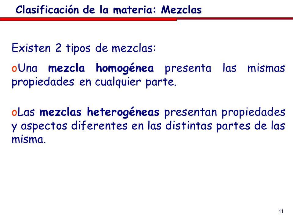 11 Existen 2 tipos de mezclas: oUna mezcla homogénea presenta las mismas propiedades en cualquier parte. oLas mezclas heterogéneas presentan propiedad