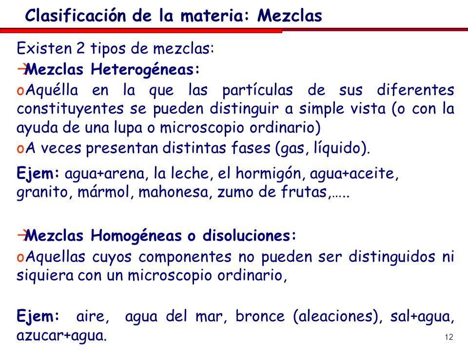 12 Existen 2 tipos de mezclas: Mezclas Heterogéneas: oAquélla en la que las partículas de sus diferentes constituyentes se pueden distinguir a simple vista (o con la ayuda de una lupa o microscopio ordinario) oA veces presentan distintas fases (gas, líquido).